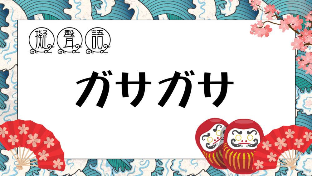 【 オノマトペ 】 ガサガサ ・ がさがさ | 乾いた物が触れ合う音