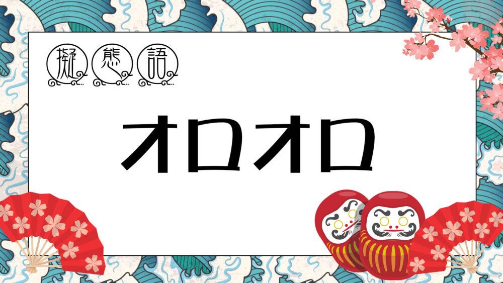 【 オノマトペ 】 オロオロ ・ おろおろ | 涙を流して泣く様