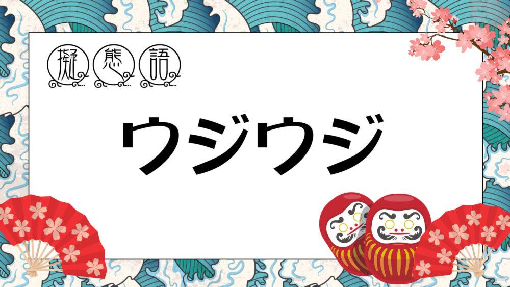 【 オノマトペ 】 ウジウジ ・ うじうじ | はっきりしない態度