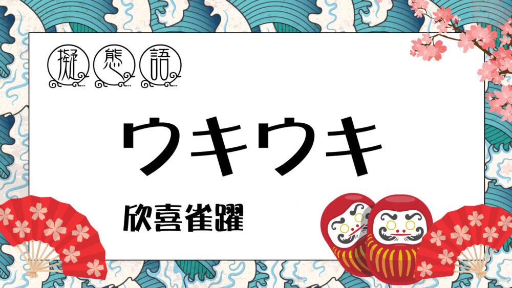 【 擬態語 】 ウキウキ ・ うきうき   欣喜雀躍