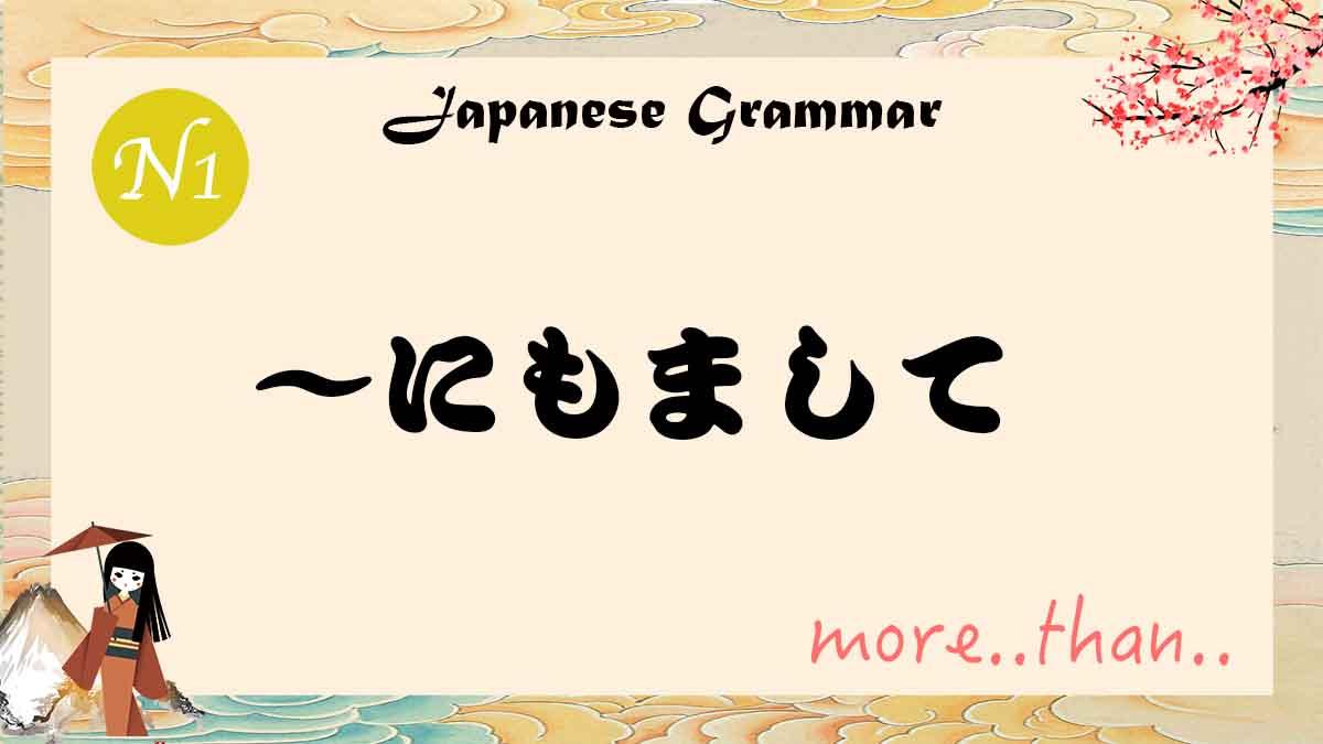 JLPT N1 grammar にもまして nimomashite