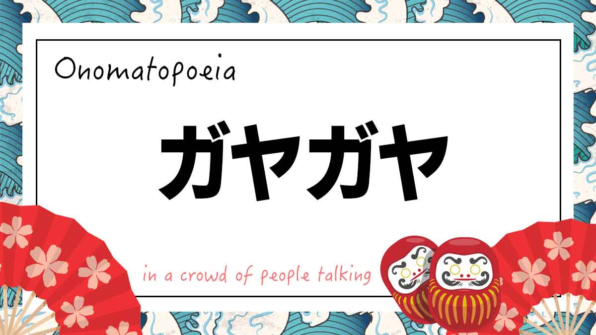 Onomatopoeia ガヤガヤ がやがや gayagaya meaning