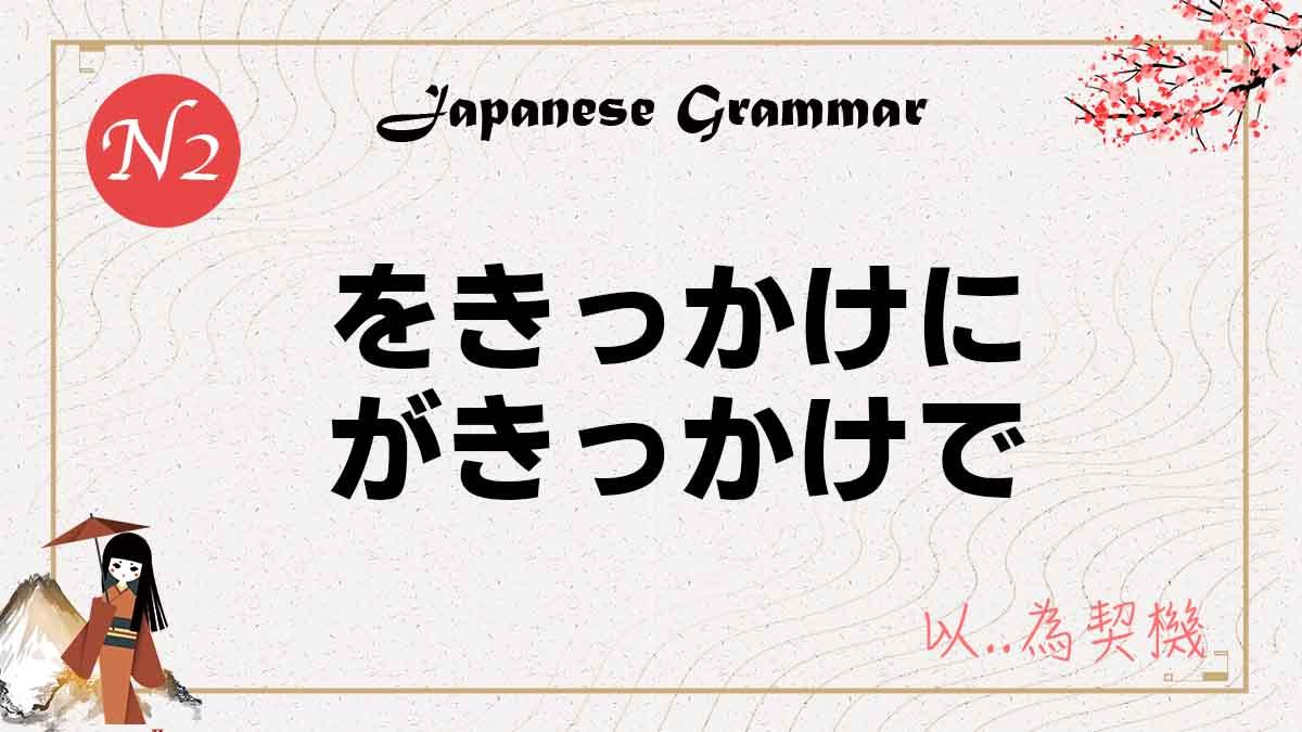 JLPT N2 文法 をきっかけに がきっかけで 意思