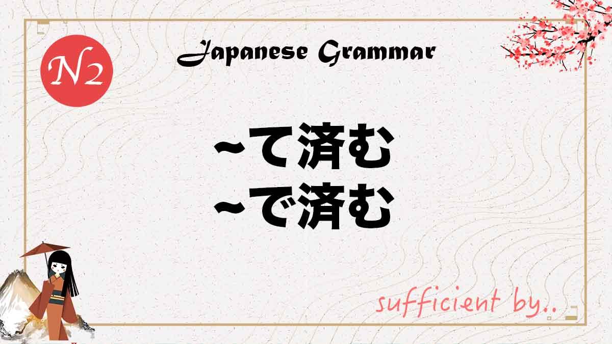 JLPT N2 grammar て済む で済む tesumu